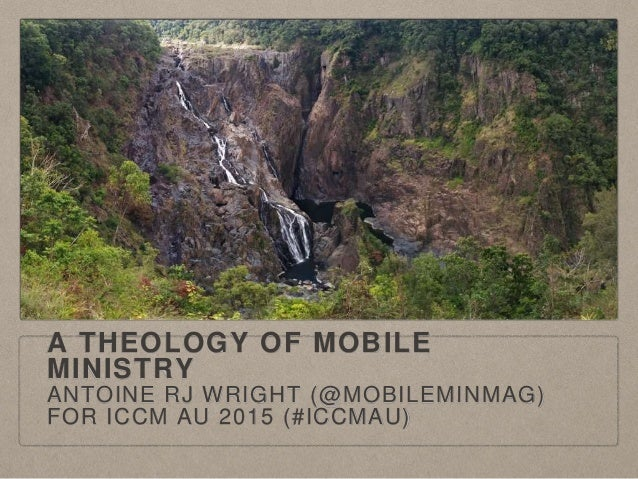 A THEOLOGY OF MOBILE MINISTRY ANTOINE RJ WRIGHT (@MOBILEMINMAG) FOR ICCM AU 2015 (#ICCMAU)