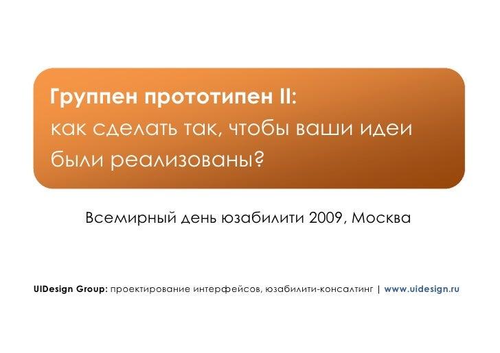 Группен прототипен II:    как сделать так, чтобы ваши идеи    были реализованы?           Всемирный день юзабилити 2009, М...