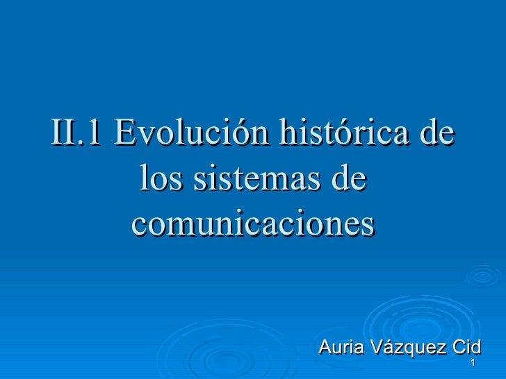 II.1 Evolución histórica de      los sistemas de      comunicaciones                 Auria Vázquez Cid                    ...