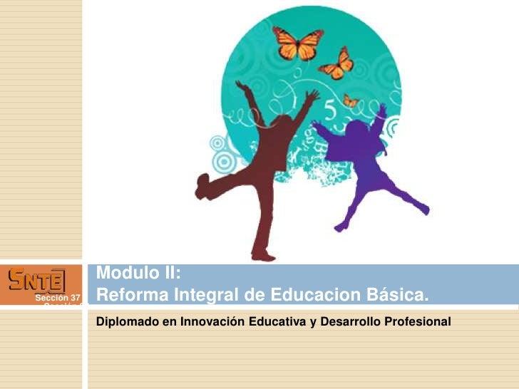 Modulo II:Sección 37     Reforma Integral de Educacion Básica.  Sección 37               Diplomado en Innovación Educativa...