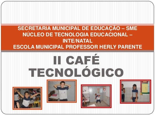II CAFÉ TECNOLÓGICO SECRETARIA MUNICIPAL DE EDUCAÇÃO – SME NÚCLEO DE TECNOLOGIA EDUCACIONAL – INTE/NATAL ESCOLA MUNICIPAL ...
