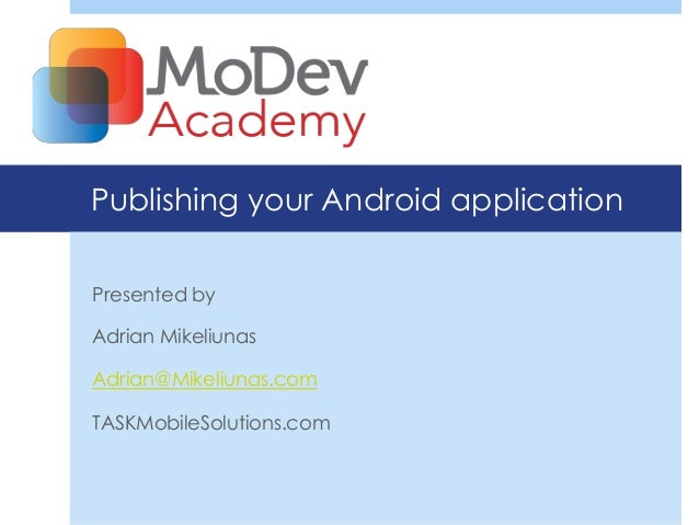 Publishing your Android applicationPresented byAdrian MikeliunasAdrian@Mikeliunas.comTASKMobileSolutions.com