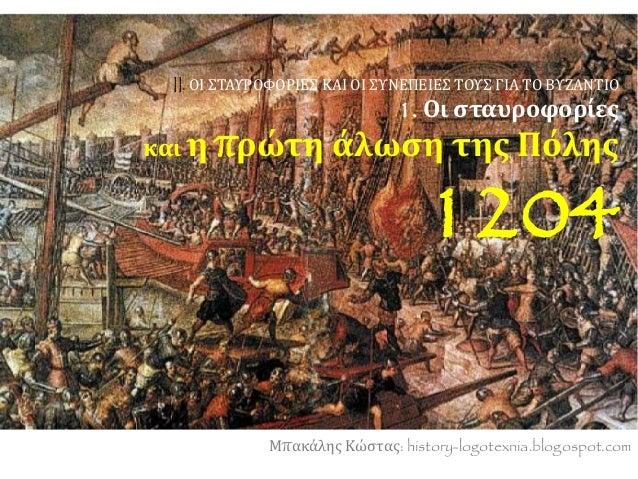 II. ΟΙ ΣΤΑΥΡΟΦΟΡΙΕΣ ΚΑΙ ΟΙ ΣΥΝΕΠΕΙΕΣ ΤΟΥΣ ΓΙΑ ΤΟ ΒΥΖΑΝΤΙΟ 1. Οι σταυροφορίες και η πρώτη άλωση της Πόλης 1204 Μπακάλης Κώσ...