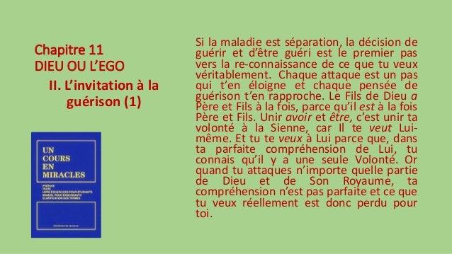 Chapitre 11 DIEU OU L'EGO II. L'invitation à la guérison (1) Si la maladie est séparation, la décision de guérir et d'être...