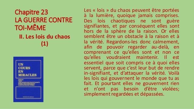 Chapitre 23 LA GUERRE CONTRE TOI-MÊME II. Les lois du chaos (1) Les « lois » du chaos peuvent être portées à la lumière, q...