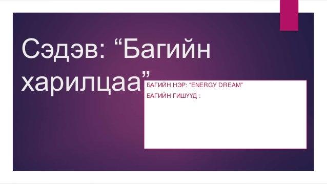 """Сэдэв: """"Багийн харилцаа""""БАГИЙН НЭР: """"ENERGY DREAM"""" БАГИЙН ГИШҮҮД :"""