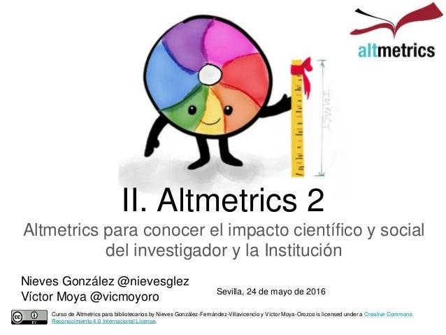 II. Altmetrics 2 Altmetrics para conocer el impacto científico y social del investigador y la Institución Curso de Altmetr...
