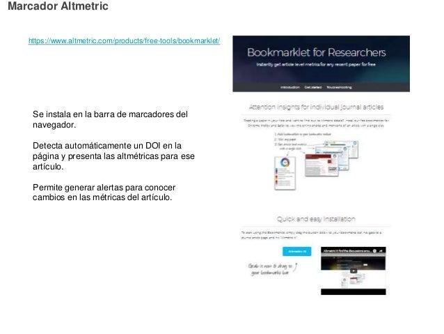 https://www.altmetric.com/products/free-tools/bookmarklet/ Marcador Altmetric Se instala en la barra de marcadores del nav...