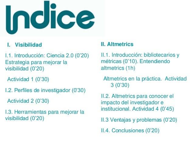 I. Visibilidad I.1. Introducción: Ciencia 2.0 (0'20) Estrategia para mejorar la visibilidad (0'20) Actividad 1 (0'30) I.2....