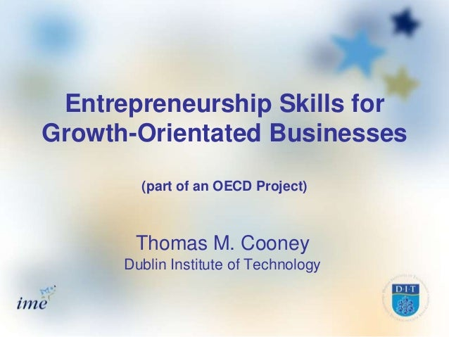 Entrepreneurship Skills forGrowth-Orientated Businesses        (part of an OECD Project)       Thomas M. Cooney      Dubli...
