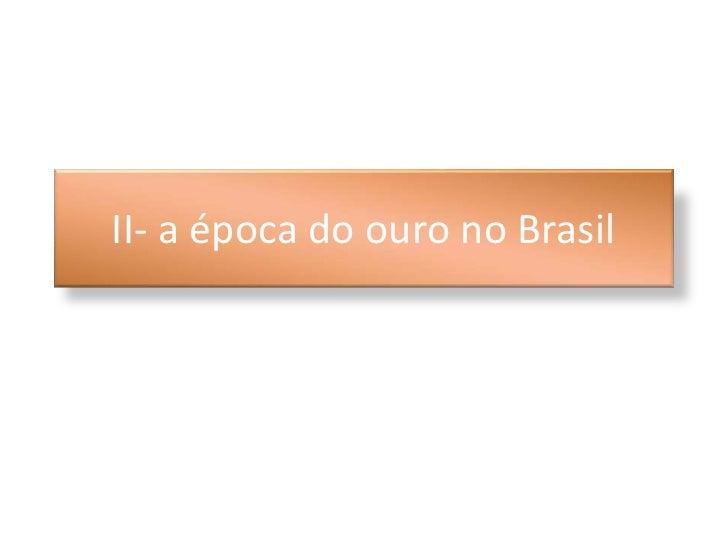 II- a época do ouro no Brasil<br />