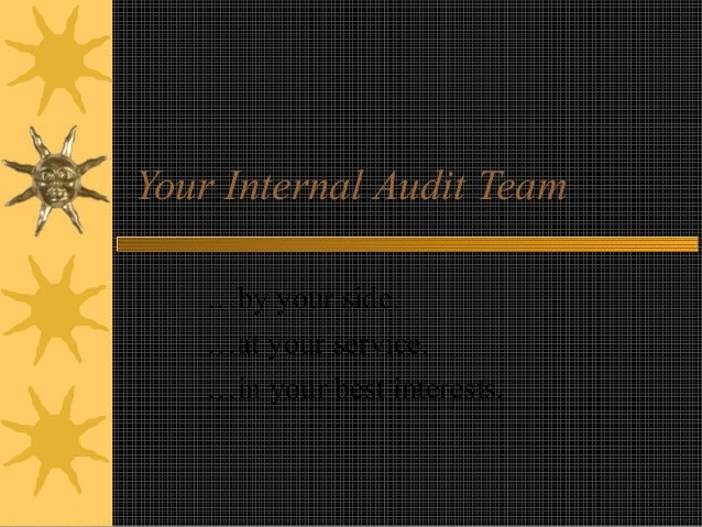 Your Internal Audit Team …by your side. …at your service. …in your best interests.