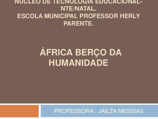 NÚCLEO DE TECNOLOGIA EDUCACIONAL- NTE/NATAL. ESCOLA MUNICIPAL PROFESSOR HERLY PARENTE. ÁFRICA BERÇO DA HUMANIDADE PROFESSO...