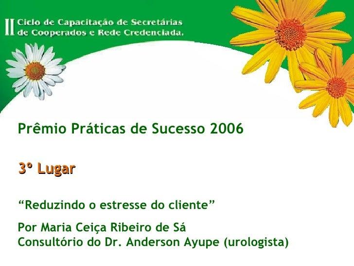 """Prêmio Práticas de Sucesso 2006 3º Lugar """" Reduzindo o estresse do cliente"""" Por Maria Ceiça Ribeiro de Sá Consultório do D..."""