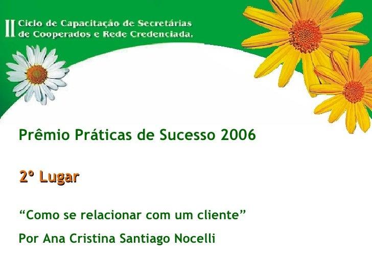 """Prêmio Práticas de Sucesso 2006 2º Lugar """" Como se relacionar com um cliente"""" Por Ana Cristina Santiago Nocelli"""
