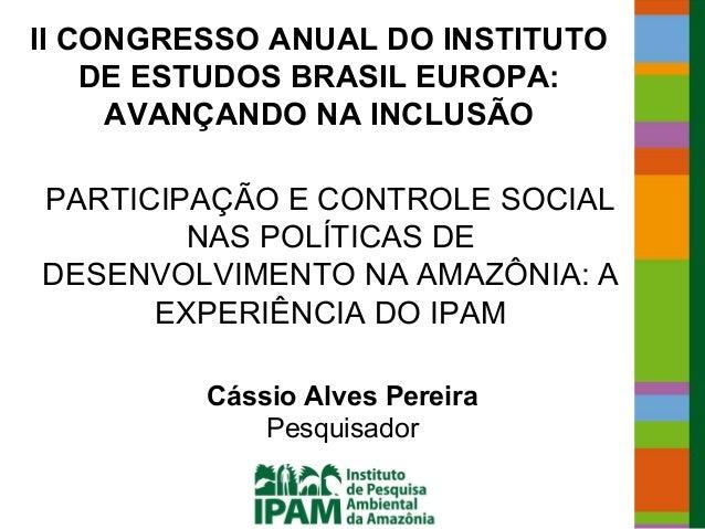 II CONGRESSO ANUAL DO INSTITUTO    DE ESTUDOS BRASIL EUROPA:     AVANÇANDO NA INCLUSÃOPARTICIPAÇÃO E CONTROLE SOCIAL      ...