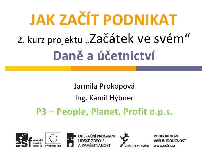 """JAK ZAČÍT PODNIKAT2. kurz projektu """"Začátek                      ve svém""""        Daně a účetnictví             Jarmila Pro..."""