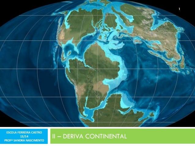 1  ESCOLA FERREIRA CASTRO 13/14 PROFª SANDRA NASCIMENTO  II – DERIVA CONTINENTAL