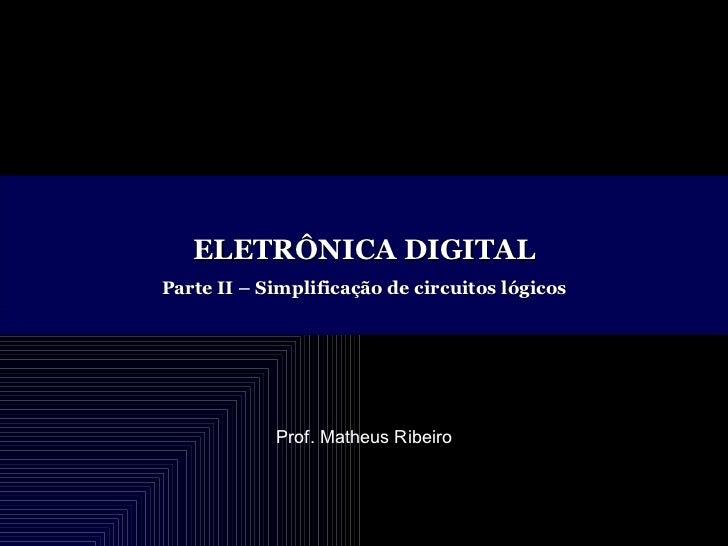ELETRÔNICA DIGITAL Parte II – Simplificação de circuitos lógicos Prof. Matheus Ribeiro
