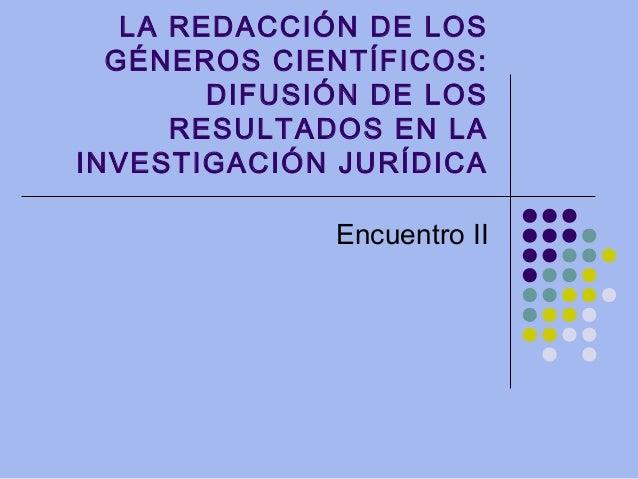 LA REDACCIÓN DE LOS GÉNEROS CIENTÍFICOS: DIFUSIÓN DE LOS RESULTADOS EN LA INVESTIGACIÓN JURÍDICA Encuentro II