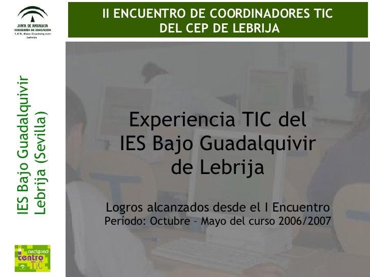 IES Bajo Guadalquivir Lebrija (Sevilla) II ENCUENTRO DE COORDINADORES TIC  DEL CEP DE LEBRIJA Experiencia TIC del IES Bajo...