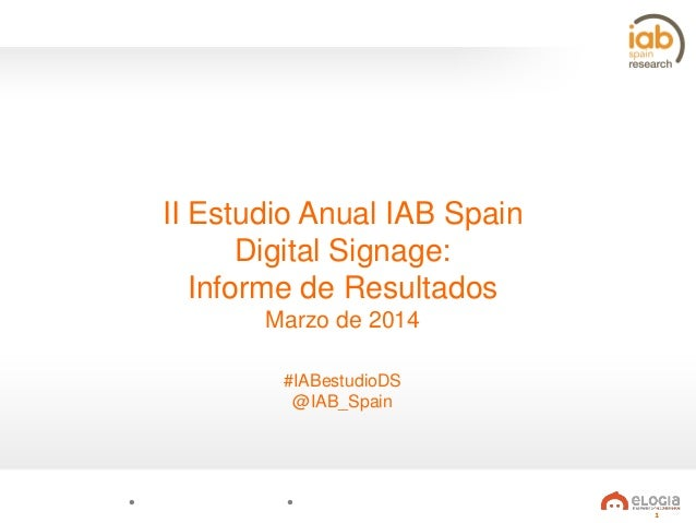 II Estudio Anual IAB Spain Digital Signage: Informe de Resultados Marzo de 2014 #IABestudioDS @IAB_Spain  1