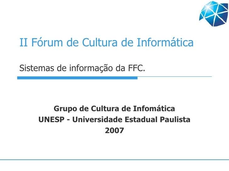 II Fórum de Cultura de Informática Sistemas de informação da FFC. Grupo de Cultura de Infomática UNESP - Universidade Esta...