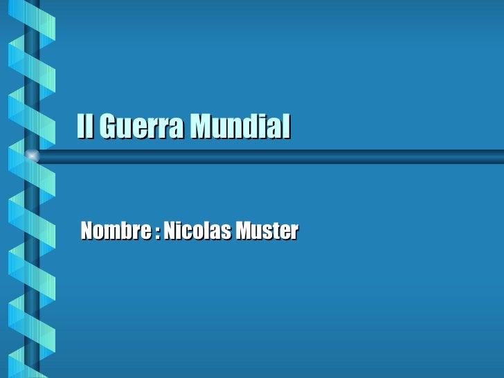 II Guerra Mundial Nombre : Nicolas Muster