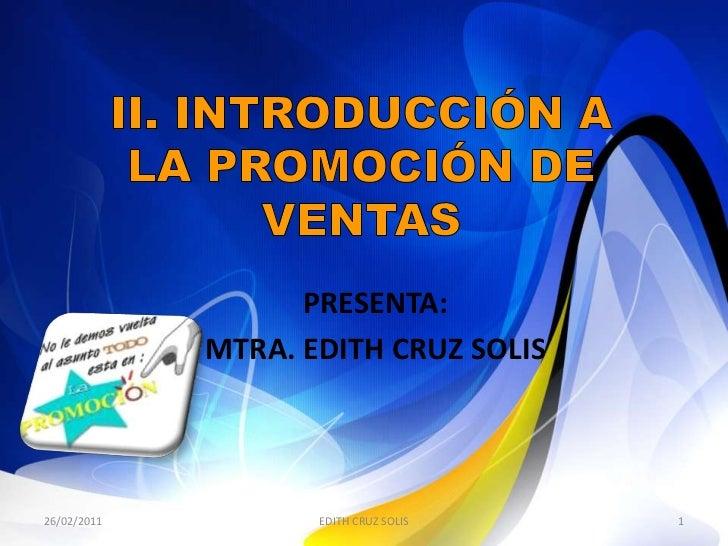 II. INTRODUCCIÓN A LA PROMOCIÓN DE VENTAS<br />PRESENTA: <br />MTRA. EDITH CRUZ SOLIS<br />27/02/2011<br />1<br />EDITH CR...