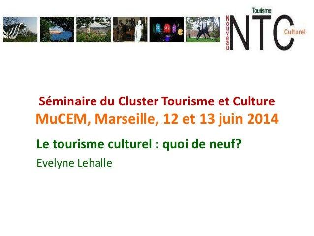 Séminaire du Cluster Tourisme et Culture MuCEM, Marseille, 12 et 13 juin 2014 Le tourisme culturel : quoi de neuf? Evelyne...