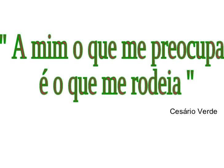 """"""" A mim o que me preocupa é o que me rodeia """" Cesário Verde"""