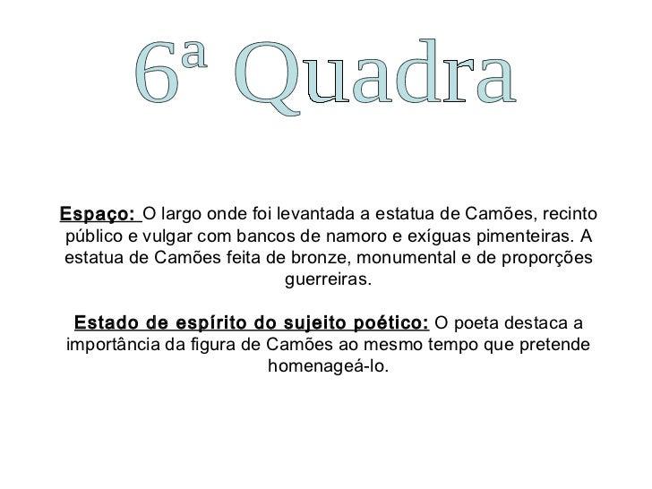 6ª Quadra Espaço:  O largo onde foi levantada a estatua de Camões, recinto público e vulgar com bancos de namoro e exíguas...