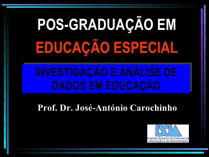 POS-GRADUAÇÃO EM INVESTIGAÇÃO E ANÁLISE DE DADOS EM EDUCAÇÃO EDUCAÇÃO ESPECIAL Prof. Dr. José-António Carochinho