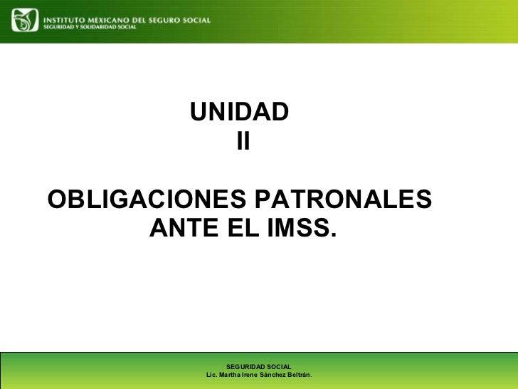 UNIDAD  II OBLIGACIONES PATRONALES  ANTE EL IMSS. SEGURIDAD SOCIAL Lic. Martha Irene Sánchez Beltrán .