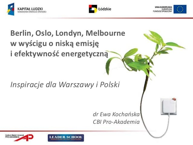 Berlin, Oslo, Londyn, Melbournew wyścigu o niską emisjęi efektywnośd energetycznąInspiracje dla Warszawy i Polski         ...