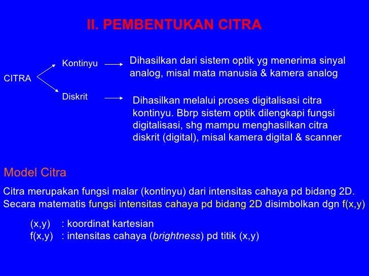 II. PEMBENTUKAN CITRA Model Citra Citra merupakan fungsi malar (kontinyu) dari intensitas cahaya pd bidang 2D. Secara mate...
