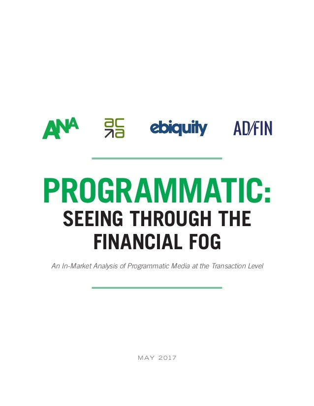M AY 2 017 PROGRAMMATIC: SEEING THROUGH THE FINANCIAL FOG An In-Market Analysis of Programmatic Media at the Transaction L...