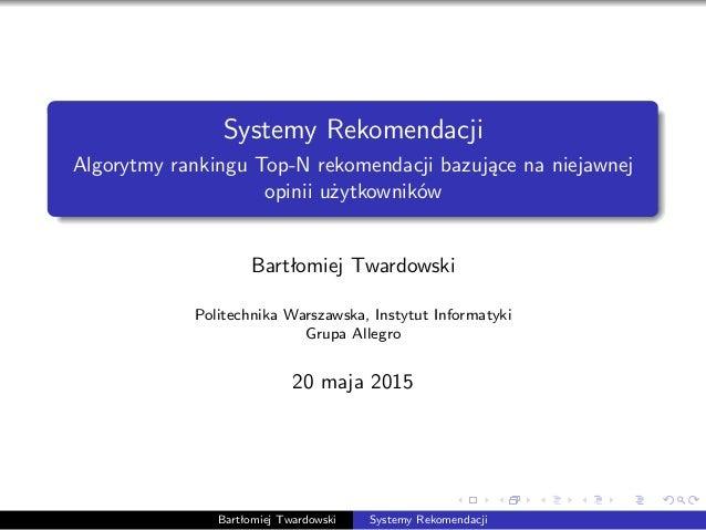 Systemy Rekomendacji Algorytmy rankingu Top-N rekomendacji bazujące na niejawnej opinii użytkowników Bartłomiej Twardowski...