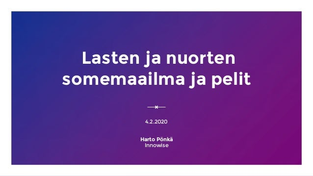 Lasten ja nuorten somemaailma ja pelit 4.2.2020 Harto Pönkä Innowise