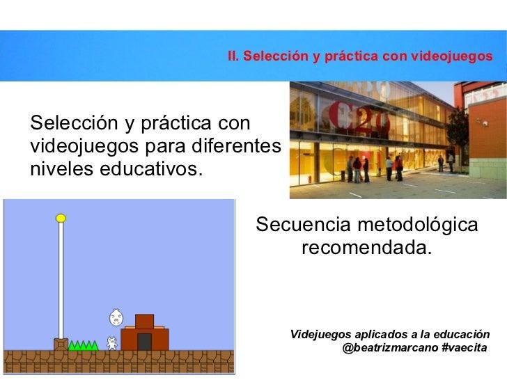 Secuencia metodológica recomendada. II. Selección y práctica con videojuegos Videjuegos aplicados a la educación @beatrizm...