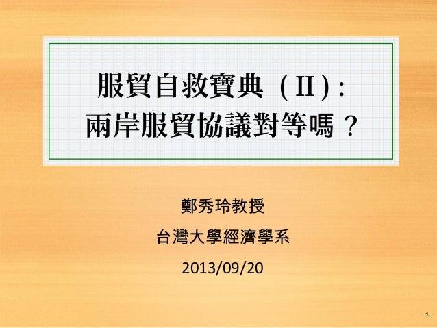 服貿自救寶典 ( II ) : 兩岸服貿協議對等嗎 ? 鄭秀玲教授 台灣大學經濟學系 2013/09/20 1