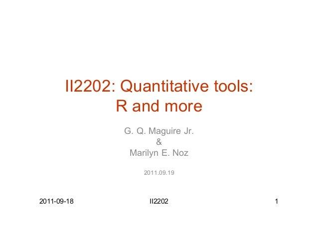 II2202: Quantitative tools: R and more G. Q. Maguire Jr. & Marilyn E. Noz 2011.09.19 2011-09-18 II2202 1