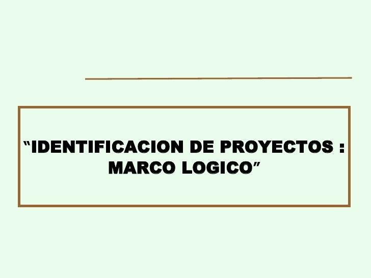 """"""" IDENTIFICACION DE PROYECTOS : MARCO LOGICO """""""