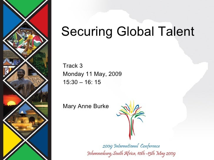Securing Global Talent Track 3 Monday 11 May, 2009 15:30 – 16: 15 Mary Anne Burke