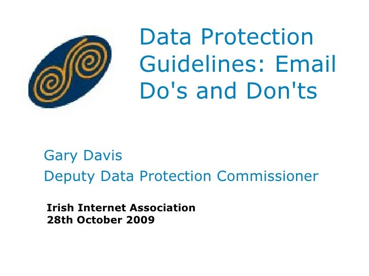 Data Protection Guidelines: Email Do's and Don'ts  Gary Davis Deputy Data Protection Commissioner Irish Internet Associati...