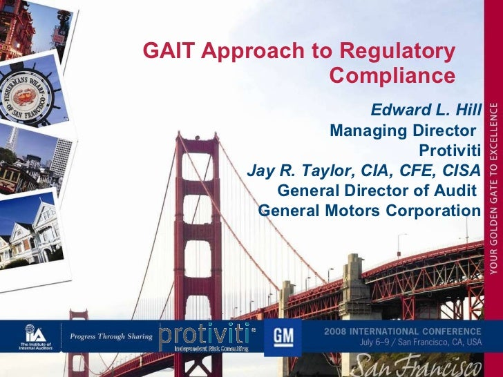 GAIT Approach to Regulatory Compliance Edward L. Hill Managing Director  Protiviti Jay R. Taylor, CIA, CFE, CISA General D...