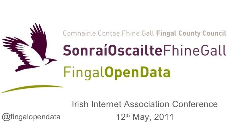 Irish Internet Association Conference 12 th  May, 2011 @ fingalopendata