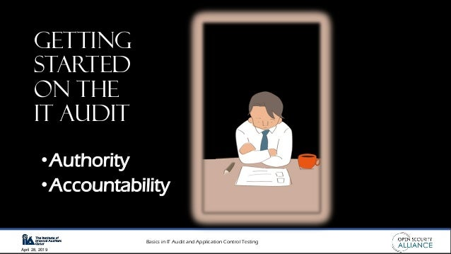 Basics in IT Audit and Application Control Testing April 28, 2019 Getting Started on the IT audit •Authority •Accountabili...