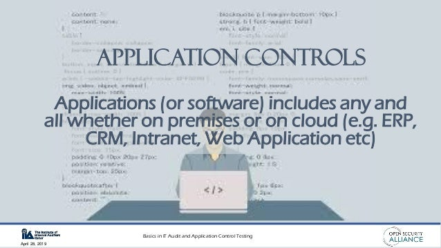 Basics in IT Audit and Application Control Testing April 28, 2019 Application Controls Applications (or software) includes...