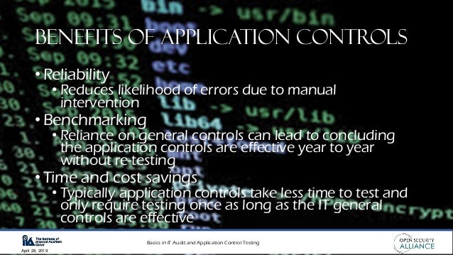 Basics in IT Audit and Application Control Testing April 28, 2019 Benefits of Application Controls • Reliability • Reduces...